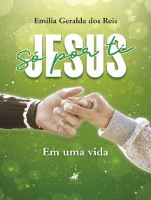 Só por ti Jesus: em uma vida