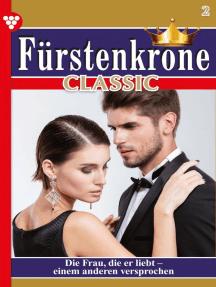 Fürstenkrone Classic 2 – Adelsroman: Die Frau, die er liebt - einem anderen versprochen