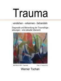 Trauma verstehen - erkennen - behandeln: Diagnostik und Behandlung der Traumafolgestörungen - eine aktuelle Übersicht