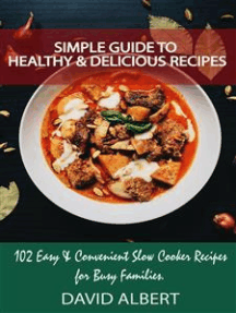 Simple Guide to Healthy And Delicious Recipes: 102 Easy & Convenient Slow Cooker Recipes for Busy Families