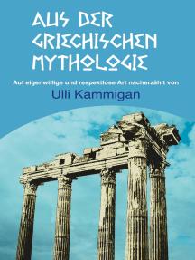 Aus der griechischen Mythologie: Auf eigenwillige und respektlose Art nacherzählt von Ulli Kammigan