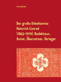 Der große Unbekannte Heinrich Conrad (1865-1919). Redakteur, Autor, Übersetzer, Verleger: Schriftenverzeichnis.  Mit den Briefen an C. G. von Maassen