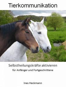 Tierkommunikation - Selbstheilungskräfte aktivieren: für Anfänger und Fortgeschrittene