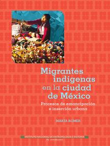 Migrantes indígenas en la Ciudad de México: Procesos de emancipación e inserción urbana