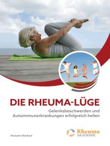 Die Rheuma Lüge: Gelenksbeschwerden und Autoimmunerkrankungen erfolgreich heilen