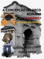 A ConcepÇÃo Do Arco Romano. Romano?