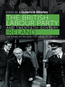 The British Labour Party and twentieth-century Ireland: The cause of Ireland, the cause of Labour