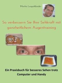 So verbessern Sie Ihre Sehkraft mit ganzheitlichem Augentraining: Ein Praxisbuch für besseres Sehen trotz Computer und Handy
