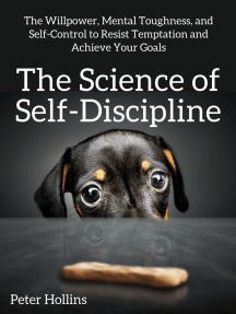 The Science of Self-Discipline: The Willpower, Mental Toughness, and Self-Control to Resist Temptation and Achieve Your Goals