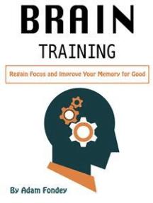 Brain Training: Regain Focus and Improve Your Memory for Good