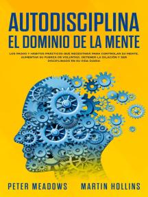 Autodisciplina El Dominio de la Mente: Los pasos y hábitos prácticos que necesitará para controlar su mente, aumentar Su fuerza de voluntad, detener la dilación y ser disciplinado en su vida diaria