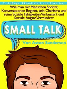 Small Talk: Wie man mit Menschen Spricht, Konversationen Beginnt, sein Charisma und seine Soziale Fähigkeiten Verbessert und Soziale Ängste Vermindert