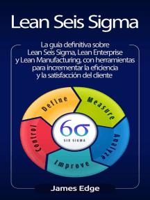 Lean Seis Sigma: La guía definitiva sobre Lean Seis Sigma, Lean Enterprise y Lean Manufacturing, con herramientas para incrementar la eficiencia y la satisfacción del cliente