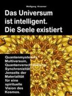 Das Universum ist intelligent. Die Seele existiert. Quantenmysterien, Multiversum, Quantenverschränkung, Synchronizität. Jenseits der Materialität für eine spirituelle Vision des Kosmos.