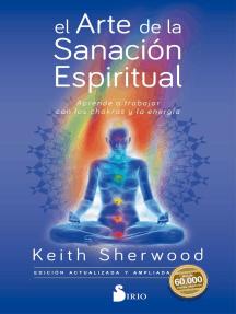 El arte de la sanación espiritual: Aprende a trabajar con los chakras y su energía