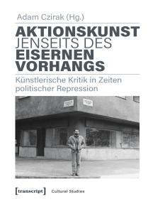 Aktionskunst jenseits des Eisernen Vorhangs: Künstlerische Kritik in Zeiten politischer Repression