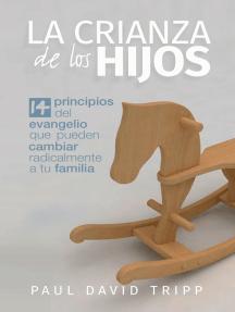 La crianza de los hijos: 14 principios del Evangelio que pueden cambiar radicalmente a tu familia