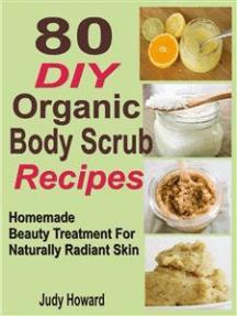 80 DIY Organic Body Scrub Recipes: Homemade Beauty Treatment For Naturally Radiant Skin