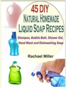 45 DIY Natural Homemade Liquid Soap Recipes: Shampoo, Bubble Bath, Shower Gel, Hand Wash and Dishwashing Soap