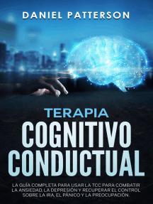 Terapia Cognitivo-Conductual,La Guía Completa para Usar la TCC