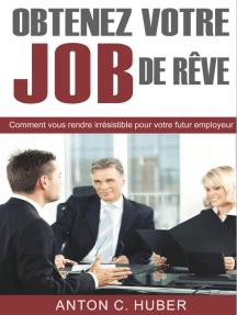 Obtenez votre job de rêve: Comment vous rendre irrésistible pour votre futur employeur