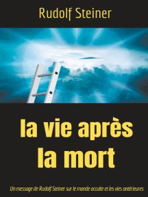 La Vie après la mort: Un message de Rudolf Steiner sur le monde occulte et les vies antérieures