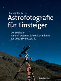 Astrofotografie für Einsteiger: Der Leitfaden von den ersten Milchstraßen-Bildern zur Deep-Sky-Fotografie