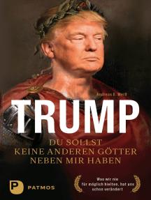 Trump - Du sollst keine anderen Götter neben mir haben: Was wir nie für möglich hielten, hat uns schon verändert