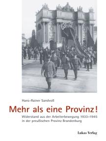 Mehr als eine Provinz!: Widerstand aus der Arbeiterbewegung 1933-1945 in der preußischen Provinz Brandenburg