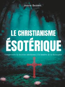 Le christianisme ésotérique: Comprendre la doctrine chrétienne à la lumière de la théosophie (suivi de : Le christianisme théosophique)