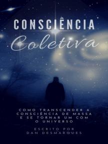 Consciência Coletiva: Como Transcender a Consciência de Massa e Se Tornar Um com o Universo
