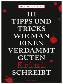 111 Tipps und Tricks, wie man einen verdammt guten Krimi schreibt: Ratgeber
