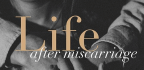 Life After Miscarriage