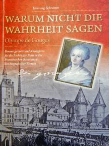 Warum nicht die Wahrheit sagen: Olympe de Gouges. Femme galante und Kämpferin für die Rechte der Frau in der Französischen Revolution. Ein biografischer Roman