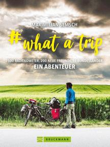 # what a trip: Abenteuer Heimat - Mit dem E-Bike einmal Quer durch Deutschland - 16 Bundesländer, 7500 km Radfernweg: Alle E-Bike-Routen vor der Haustür. Mit zahlreichen Bildern auf 192 Seiten.