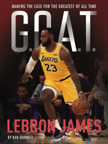 G.O.A.T. - LeBron James: Making the Case for Greatest of All Time