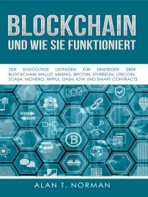 Blockchain - Und Wie Sie Funktioniert: Der Endgültige Leitfaden Für Einsteiger Über Blockchain Wallet, Mining, Bitcoin, Ethereum, Litecoin, Zcash, Monero, Ripple, Dash, Iota Und Smart Contracts