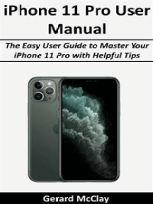 iPhone 11 Pro User Manual: The Easy User Guide to Master Your iPhone 11 Pro with Helpful Tips
