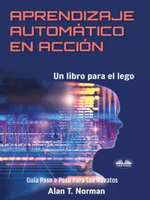 Aprendizaje Automático En Acción: Un Libro Para El Lego, Guía Paso A Paso Para Los Novatos