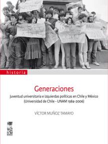 Generaciones: Juventud universitaria e izquierdas políticas en Chile y México (Universidad de Chile - UNAM 1984-2006)