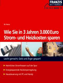 Wie Sie in 3 Jahren 3000 Euro Strom- und Heizkosten sparen: Leicht gemacht, Geld und Ärger gespart!