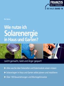 Wie nutze ich Solarenergie in Haus und Garten?: Leicht gemacht, Geld und Ärger gespart!