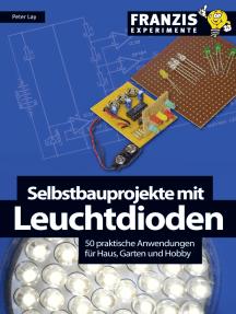 Selbstbauprojekte mit Leuchtdioden: 50 praktische Anwendungen für Haus, Garten und Hobby