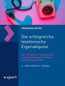 Die erfolgreiche telefonische Eigenakquise: Der Leitfaden zu Organisation und Umsetzung von Telefonmarketingprojekten