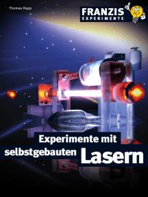 Experimente mit selbstgebauten Lasern: Detaillierte Bauanleitungen für Laser in allen Wellenlängen
