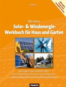Das neue Solar- & Windenergie Werkbuch in Haus und Garten: Solar- & Windenergie in der Freizeit und im Hobby nutzen