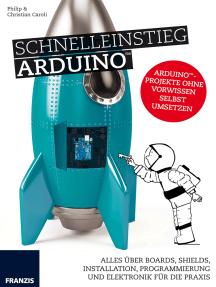 Schnelleinstieg Arduino: Arduino™-Projekte ohne Vorwissen selbst umsetzen