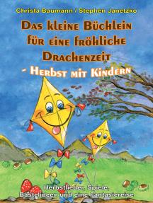 Das kleine Büchlein für eine fröhliche Drachenzeit - Herbst mit Kindern: Herbstlieder, Spiele, Bastelideen und eine Fantasiereise