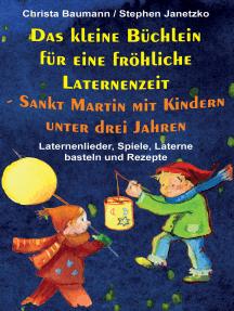 Das kleine Büchlein für eine fröhliche Laternenzeit - Sankt Martin mit Kindern unter drei Jahren: Laternenlieder, Spiele, Laterne  basteln und Rezepte