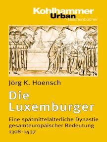 Die Luxemburger: Eine spätmittelalterliche Dynastie gesamteuropäischer Bedeutung 1308-1437